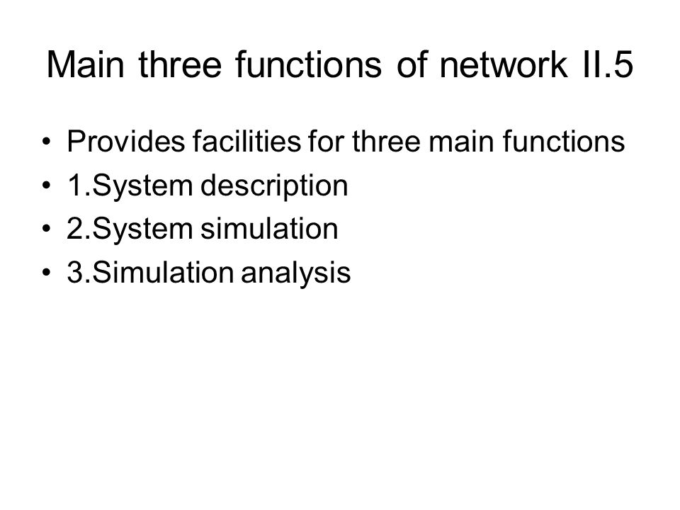 Main three functions of network II.5 Provides facilities for three main functions 1.System description 2.System simulation 3.Simulation analysis