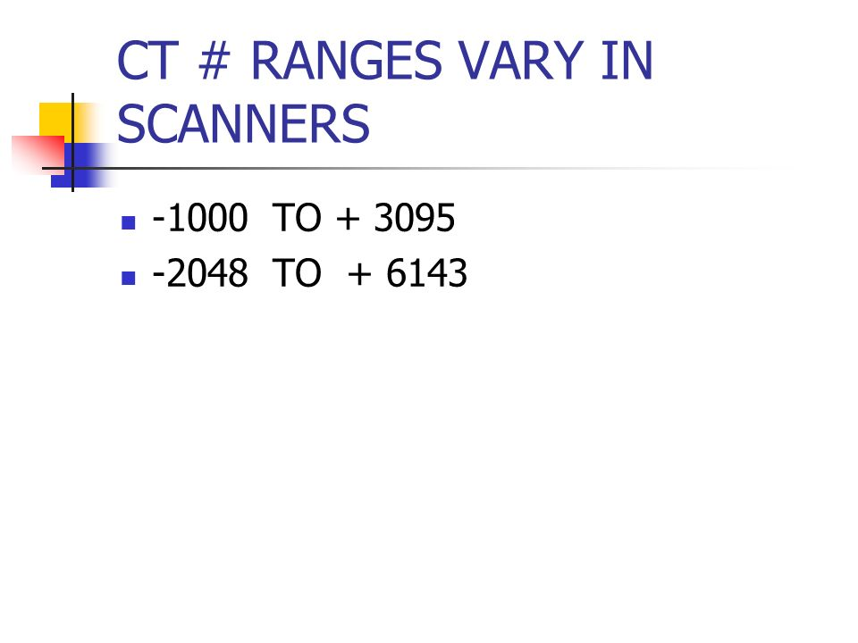 CT # RANGES VARY IN SCANNERS -1000 TO + 3095 -2048 TO + 6143