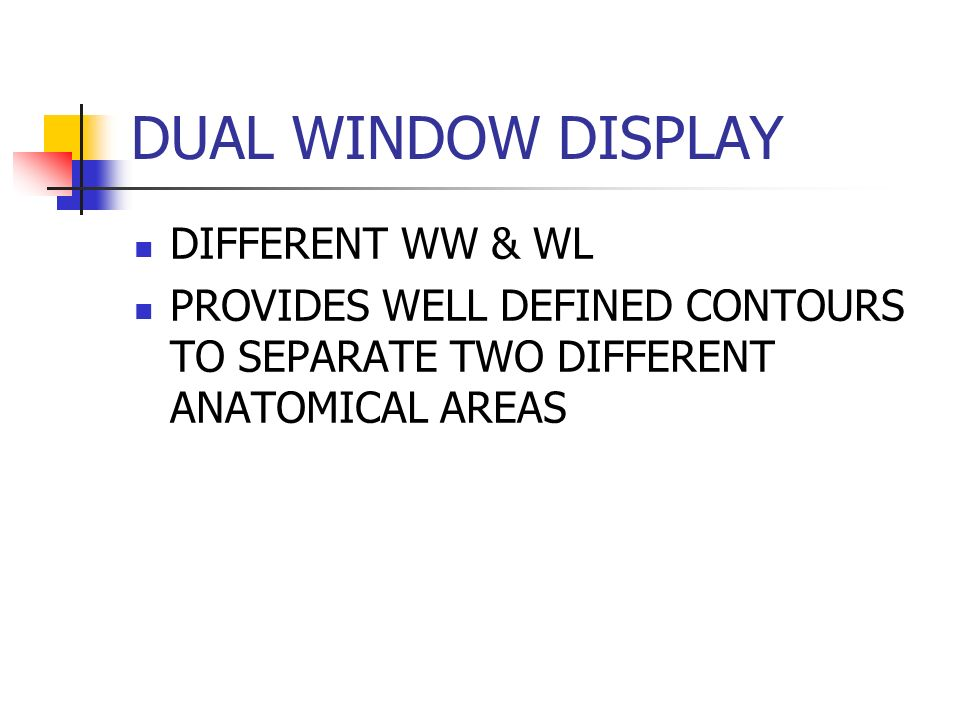 DUAL WINDOW DISPLAY DIFFERENT WW & WL PROVIDES WELL DEFINED CONTOURS TO SEPARATE TWO DIFFERENT ANATOMICAL AREAS