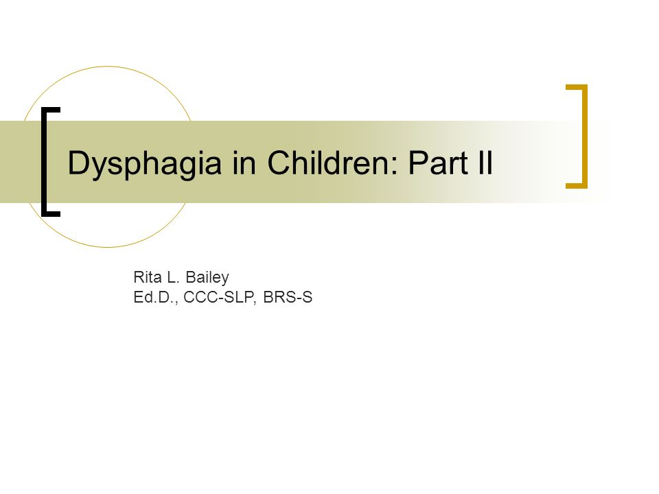 Dysphagia in Children: Part II Rita L. Bailey Ed.D., CCC-SLP, BRS-S