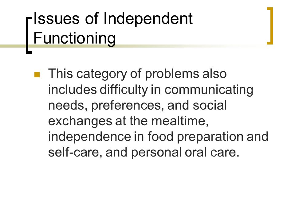 Issues of Independent Functioning This category of problems also includes difficulty in communicating needs, preferences, and social exchanges at the