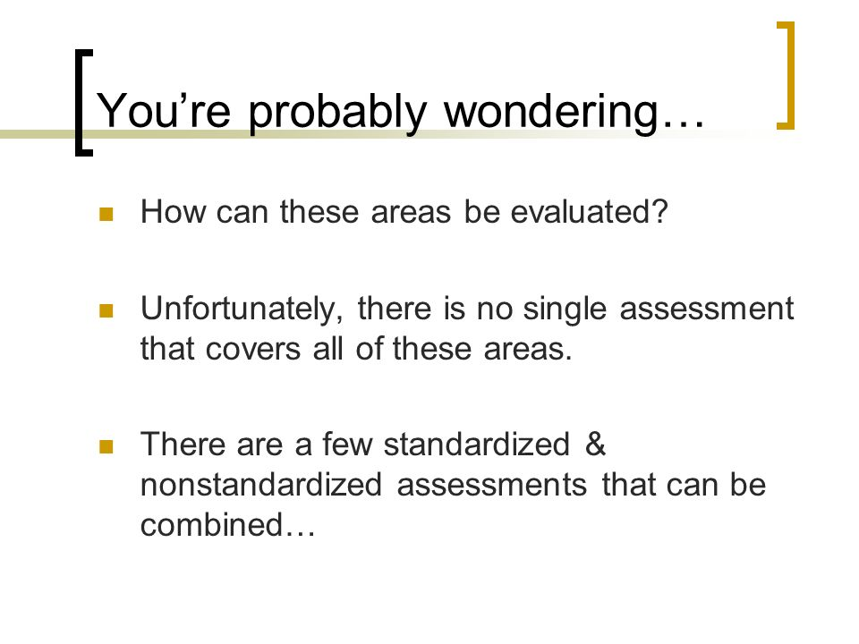 Youre probably wondering… How can these areas be evaluated? Unfortunately, there is no single assessment that covers all of these areas. There are a f