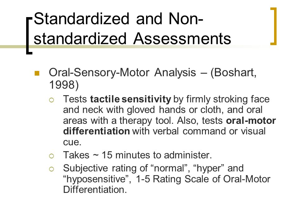 Standardized and Non- standardized Assessments Oral-Sensory-Motor Analysis – (Boshart, 1998) Tests tactile sensitivity by firmly stroking face and nec