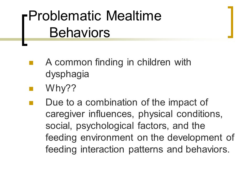 Problematic Mealtime Behaviors A common finding in children with dysphagia Why?? Due to a combination of the impact of caregiver influences, physical