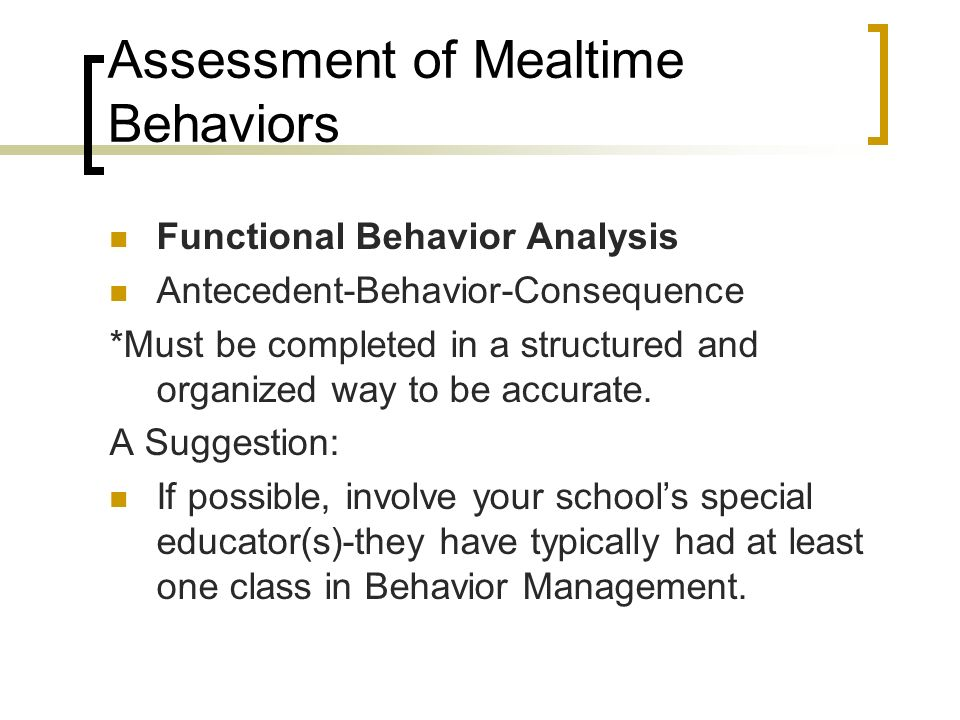 Assessment of Mealtime Behaviors Functional Behavior Analysis Antecedent-Behavior-Consequence *Must be completed in a structured and organized way to