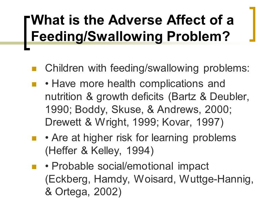 What is the Adverse Affect of a Feeding/Swallowing Problem? Children with feeding/swallowing problems: Have more health complications and nutrition &