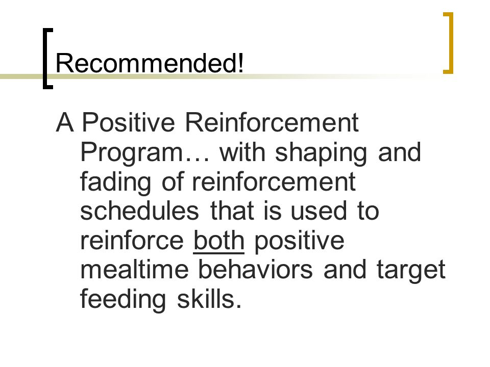 Recommended! A Positive Reinforcement Program… with shaping and fading of reinforcement schedules that is used to reinforce both positive mealtime beh