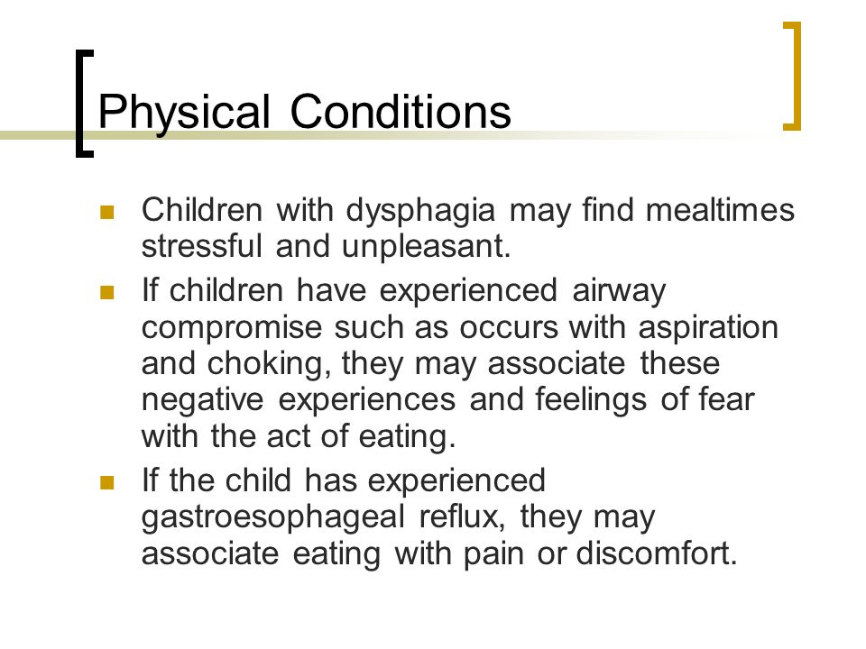 Physical Conditions Children with dysphagia may find mealtimes stressful and unpleasant. If children have experienced airway compromise such as occurs