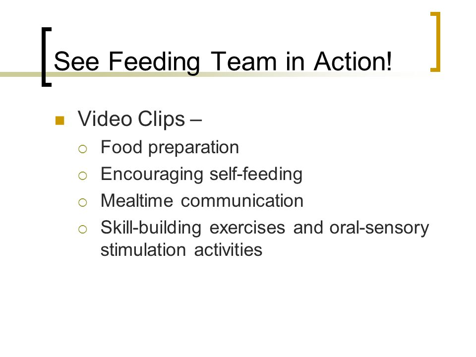 See Feeding Team in Action! Video Clips – Food preparation Encouraging self-feeding Mealtime communication Skill-building exercises and oral-sensory s