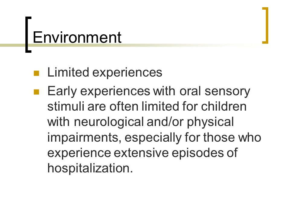 Environment Limited experiences Early experiences with oral sensory stimuli are often limited for children with neurological and/or physical impairmen