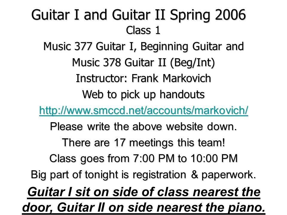 Guitar I and Guitar II Spring 2006 Class 1 Music 377 Guitar I, Beginning Guitar and Music 378 Guitar II (Beg/Int) Instructor: Frank Markovich Web to pick up handouts   Please write the above website down.