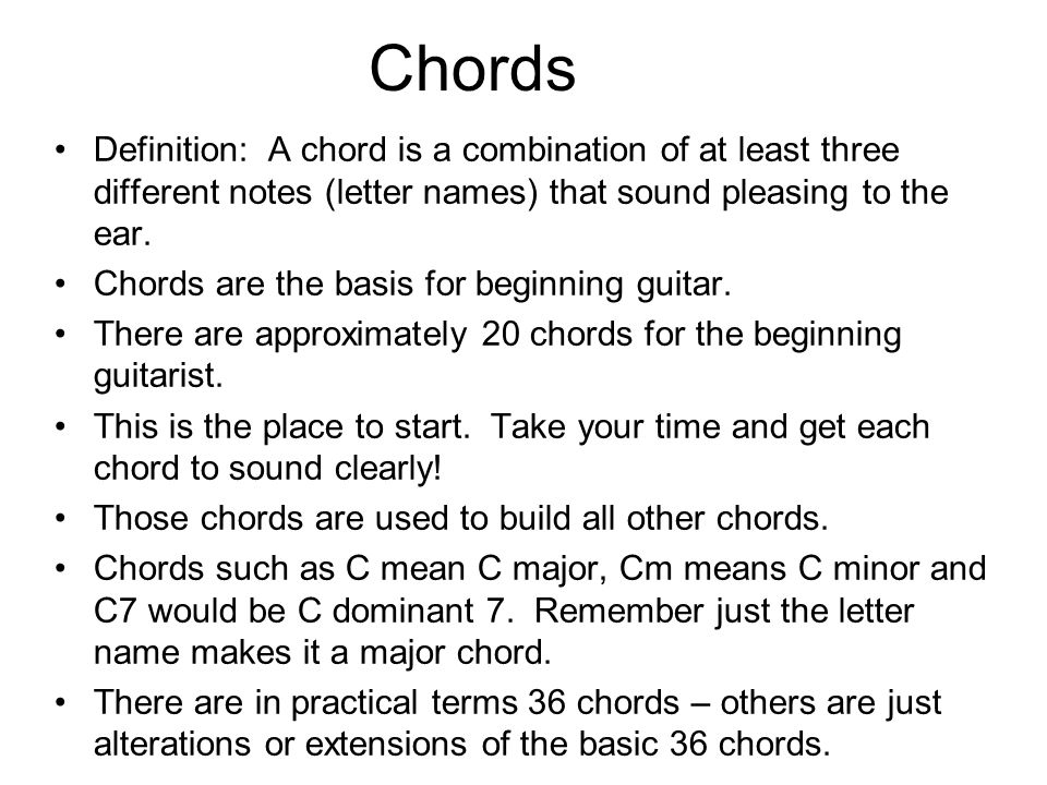 Chords Definition: A chord is a combination of at least three different notes (letter names) that sound pleasing to the ear.
