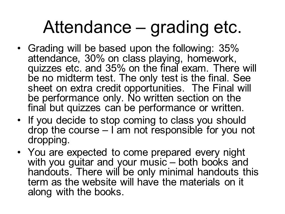 Attendance – grading etc. Grading will be based upon the following: 35% attendance, 30% on class playing, homework, quizzes etc. and 35% on the final