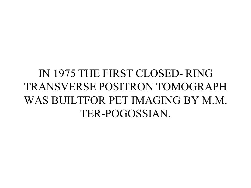 IN 1975 THE FIRST CLOSED- RING TRANSVERSE POSITRON TOMOGRAPH WAS BUILTFOR PET IMAGING BY M.M. TER-POGOSSIAN.