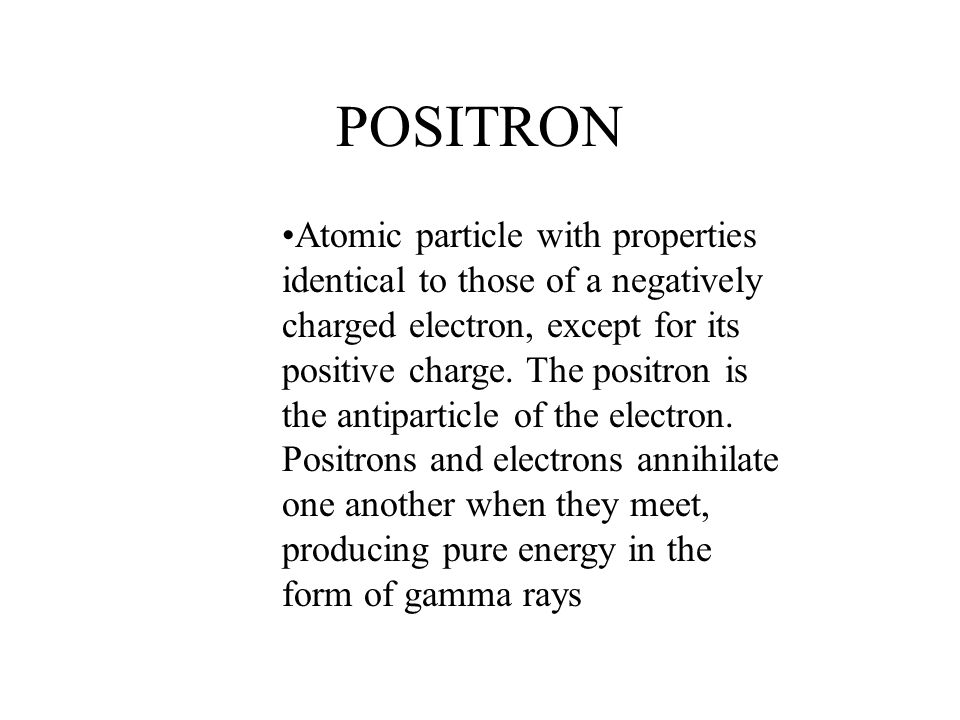 POSITRON Atomic particle with properties identical to those of a negatively charged electron, except for its positive charge. The positron is the anti