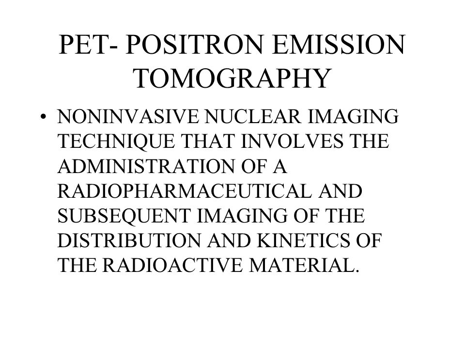 PET- POSITRON EMISSION TOMOGRAPHY NONINVASIVE NUCLEAR IMAGING TECHNIQUE THAT INVOLVES THE ADMINISTRATION OF A RADIOPHARMACEUTICAL AND SUBSEQUENT IMAGI