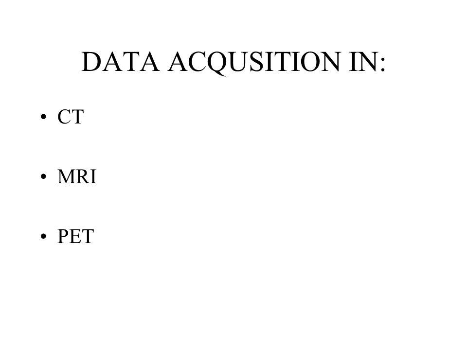 DATA ACQUSITION IN: CT MRI PET