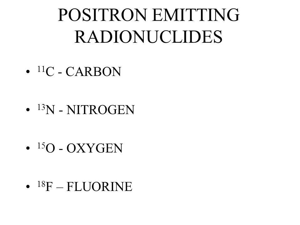 POSITRON EMITTING RADIONUCLIDES 11 C - CARBON 13 N - NITROGEN 15 O - OXYGEN 18 F – FLUORINE