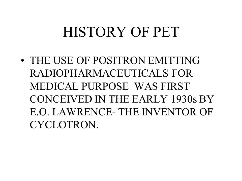 HISTORY OF PET THE USE OF POSITRON EMITTING RADIOPHARMACEUTICALS FOR MEDICAL PURPOSE WAS FIRST CONCEIVED IN THE EARLY 1930s BY E.O. LAWRENCE- THE INVE