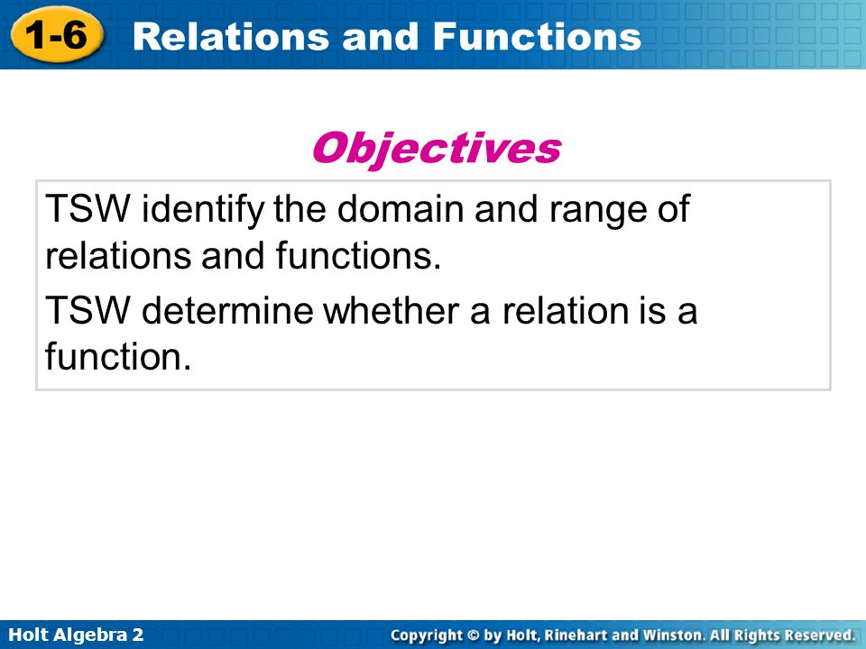 Holt Algebra 2 1-6 Relations and Functions TSW identify the domain and range of relations and functions. TSW determine whether a relation is a functio
