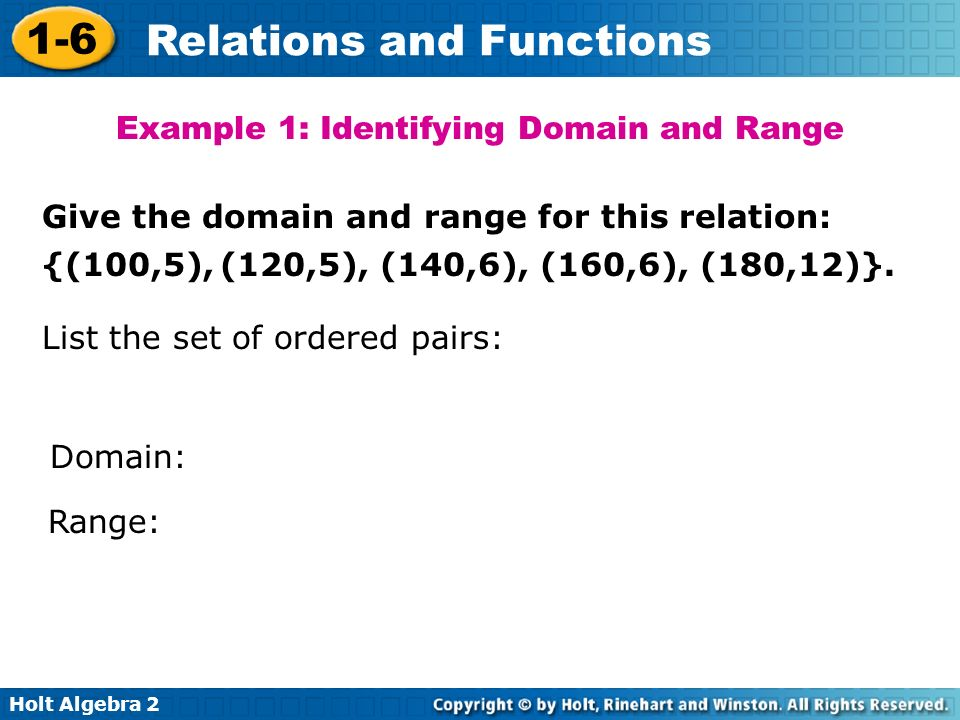 Holt Algebra 2 1-6 Relations and Functions Example 1: Identifying Domain and Range Give the domain and range for this relation: {(100,5), (120,5), (14