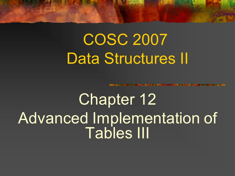 COSC 2007 Data Structures II Chapter 12 Advanced Implementation of Tables III