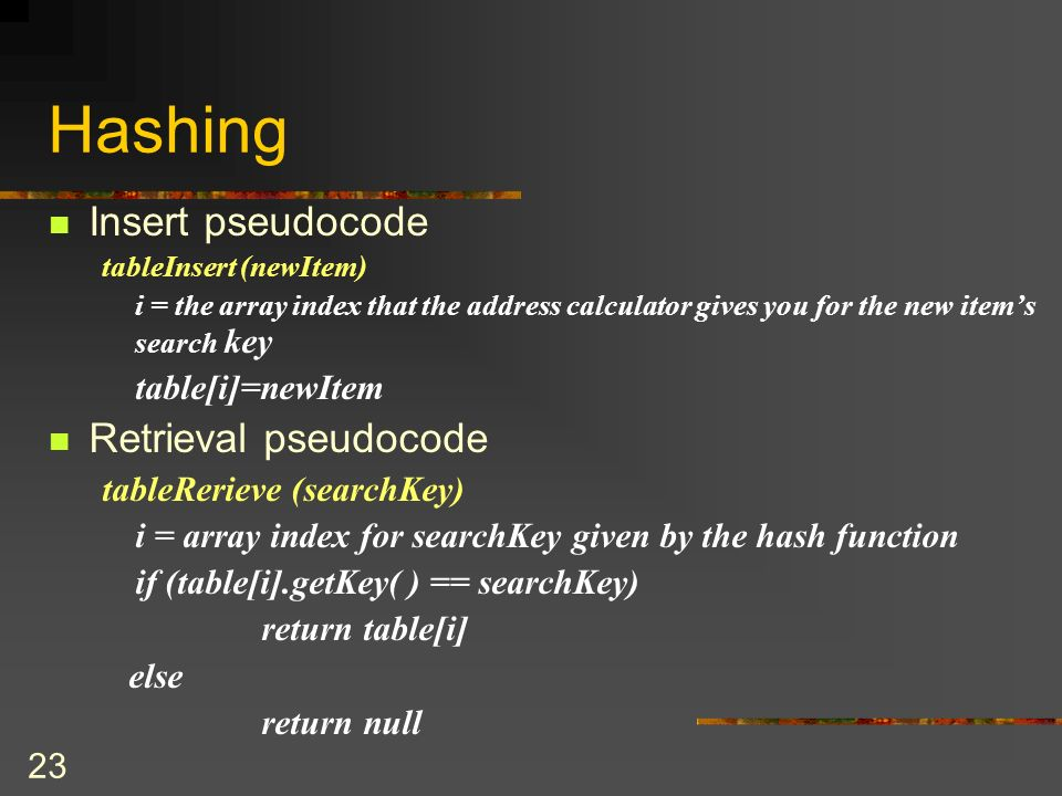 23 Hashing Insert pseudocode tableInsert (newItem) i = the array index that the address calculator gives you for the new items search key table[i]=newItem Retrieval pseudocode tableRerieve (searchKey) i = array index for searchKey given by the hash function if (table[i].getKey( ) == searchKey) return table[i] else return null