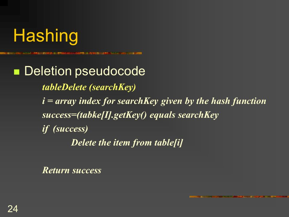 24 Hashing Deletion pseudocode tableDelete (searchKey) i = array index for searchKey given by the hash function success=(tabke[I].getKey() equals searchKey if (success) Delete the item from table[i] Return success