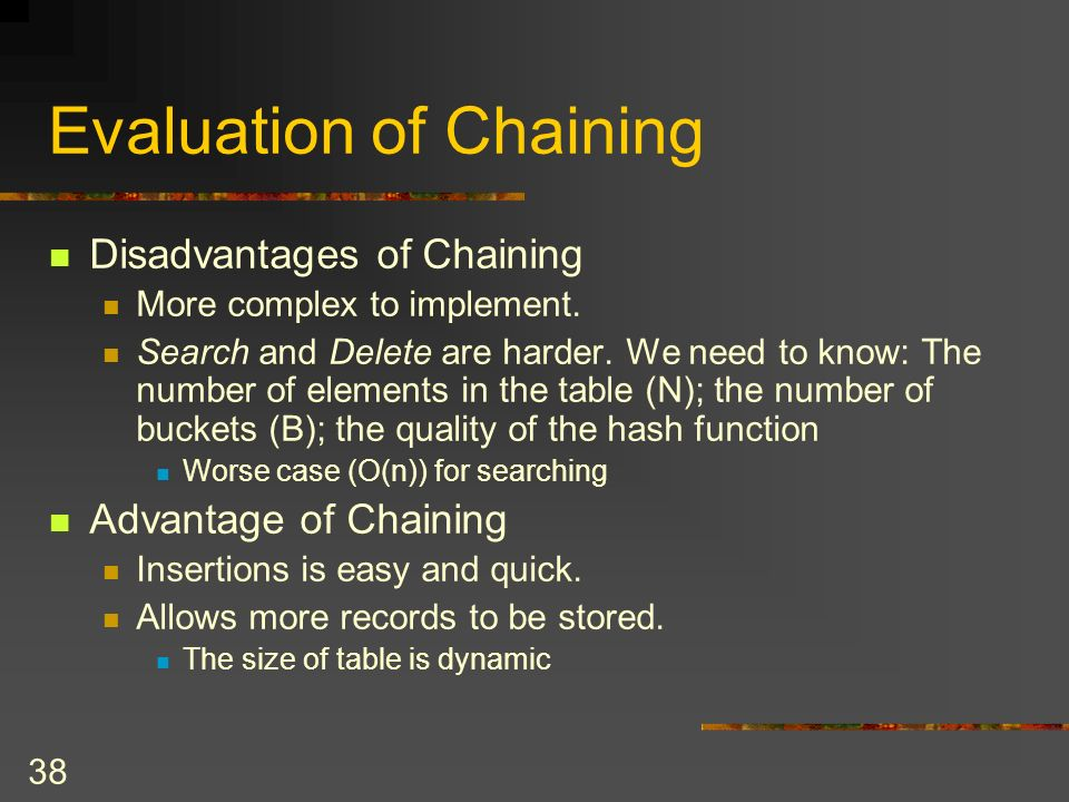 38 Evaluation of Chaining Disadvantages of Chaining More complex to implement.