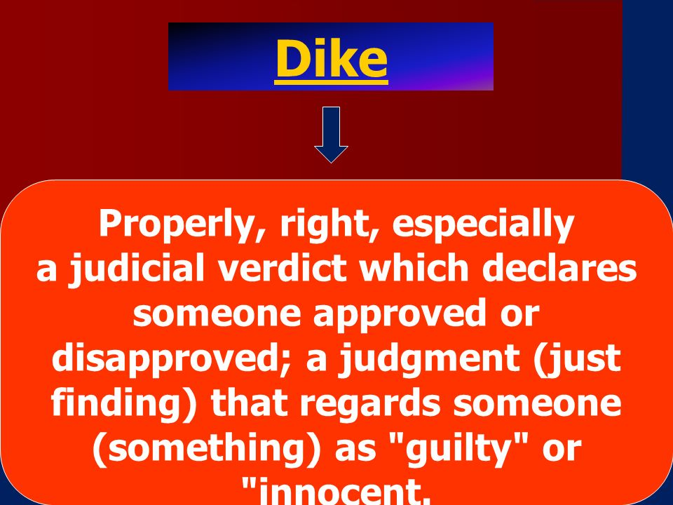 Dike Properly, right, especially a judicial verdict which declares someone approved or disapproved; a judgment (just finding) that regards someone (something) as guilty or innocent.