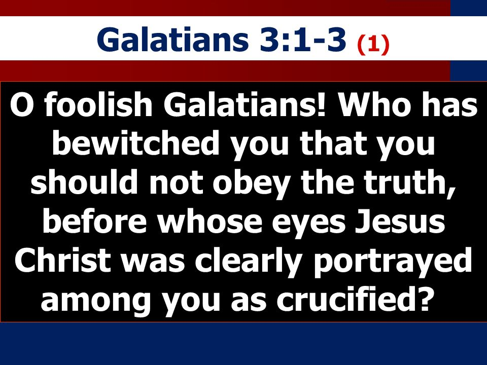 Galatians 3:1-3 (1) O foolish Galatians! Who has bewitched you that you should not obey the truth, before whose eyes Jesus Christ was clearly portraye