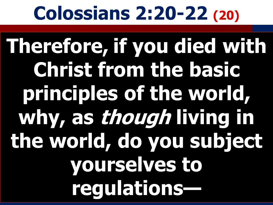 Colossians 2:20-22 (20) Therefore, if you died with Christ from the basic principles of the world, why, as though living in the world, do you subject yourselves to regulations