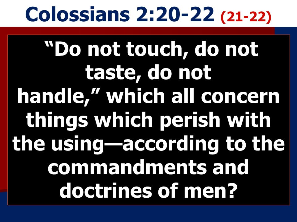 Colossians 2:20-22 (21-22) Do not touch, do not taste, do not handle, which all concern things which perish with the usingaccording to the commandments and doctrines of men