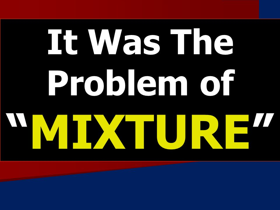 It Was The Problem ofMIXTURE