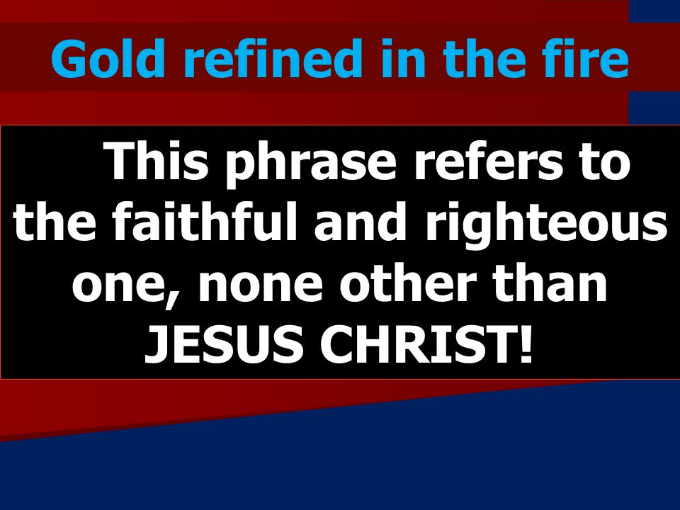 Gold refined in the fire This phrase refers to the faithful and righteous one, none other than JESUS CHRIST!