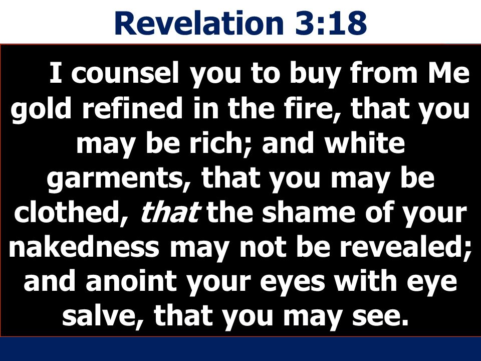 Revelation 3:18 I counsel you to buy from Me gold refined in the fire, that you may be rich; and white garments, that you may be clothed, that the shame of your nakedness may not be revealed; and anoint your eyes with eye salve, that you may see.