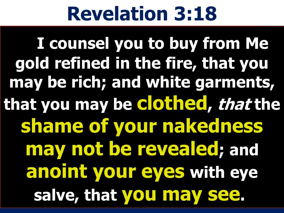 Revelation 3:18 I counsel you to buy from Me gold refined in the fire, that you may be rich; and white garments, that you may be clothed, that the shame of your nakedness may not be revealed ; and anoint your eyes with eye salve, that you may see.