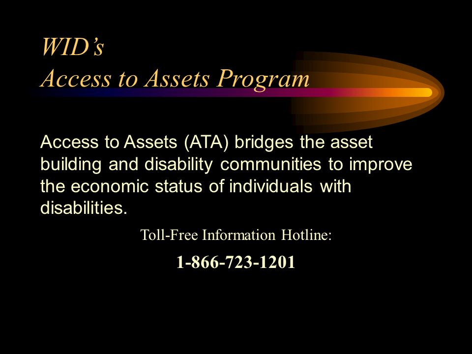 WIDs Access to Assets Program Access to Assets (ATA) bridges the asset building and disability communities to improve the economic status of individuals with disabilities.