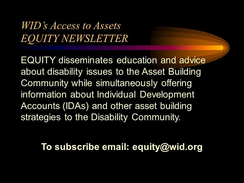 EQUITY: Disability and Asset Building Communities Working Together Recent EQUITY topics: Youth with Disabilities Making Tax Time Pay Latinos with Disabilities Entrepreneurs with Disabilities Intersection Between Benefits Programs and Asset Building
