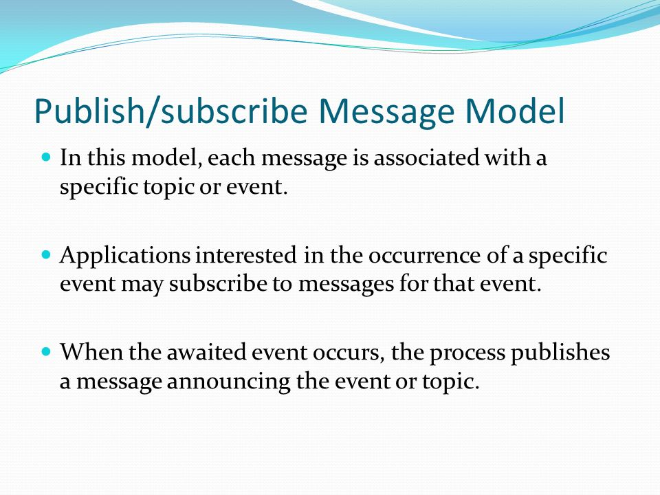 Publish/subscribe Message Model In this model, each message is associated with a specific topic or event. Applications interested in the occurrence of