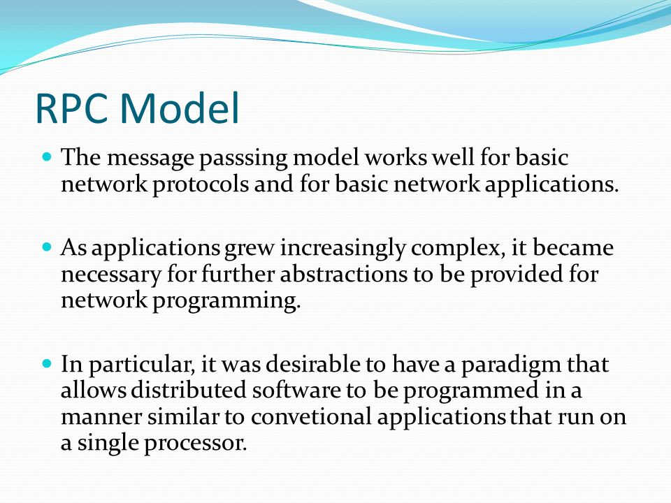 RPC Model The message passsing model works well for basic network protocols and for basic network applications. As applications grew increasingly comp