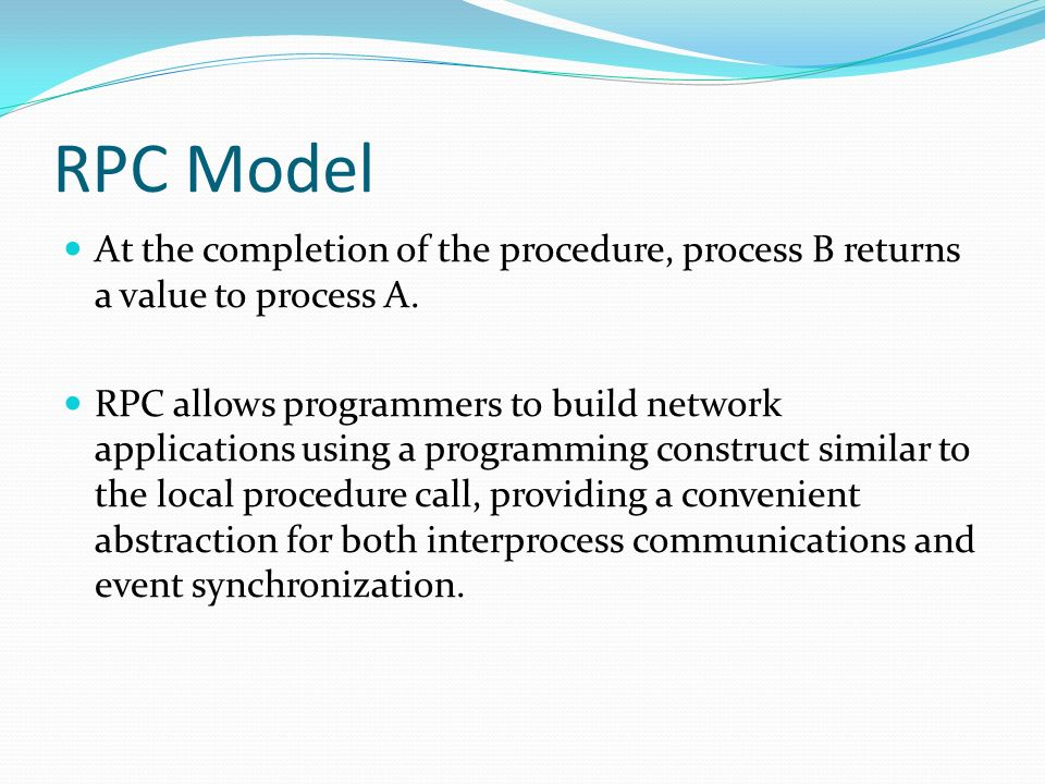RPC Model At the completion of the procedure, process B returns a value to process A. RPC allows programmers to build network applications using a pro