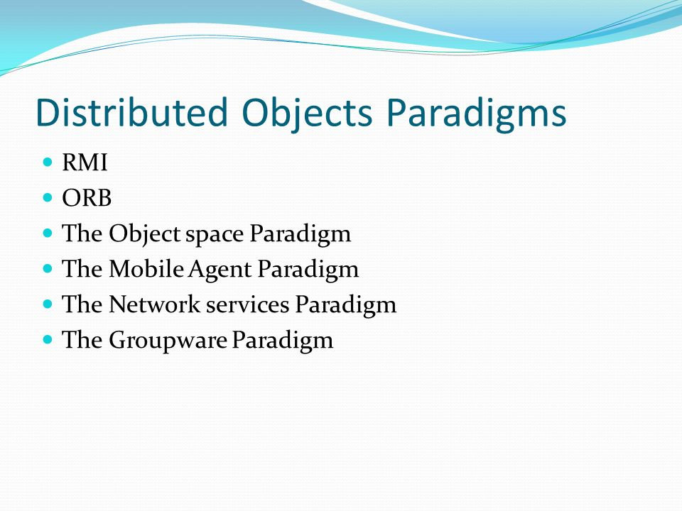 Distributed Objects Paradigms RMI ORB The Object space Paradigm The Mobile Agent Paradigm The Network services Paradigm The Groupware Paradigm