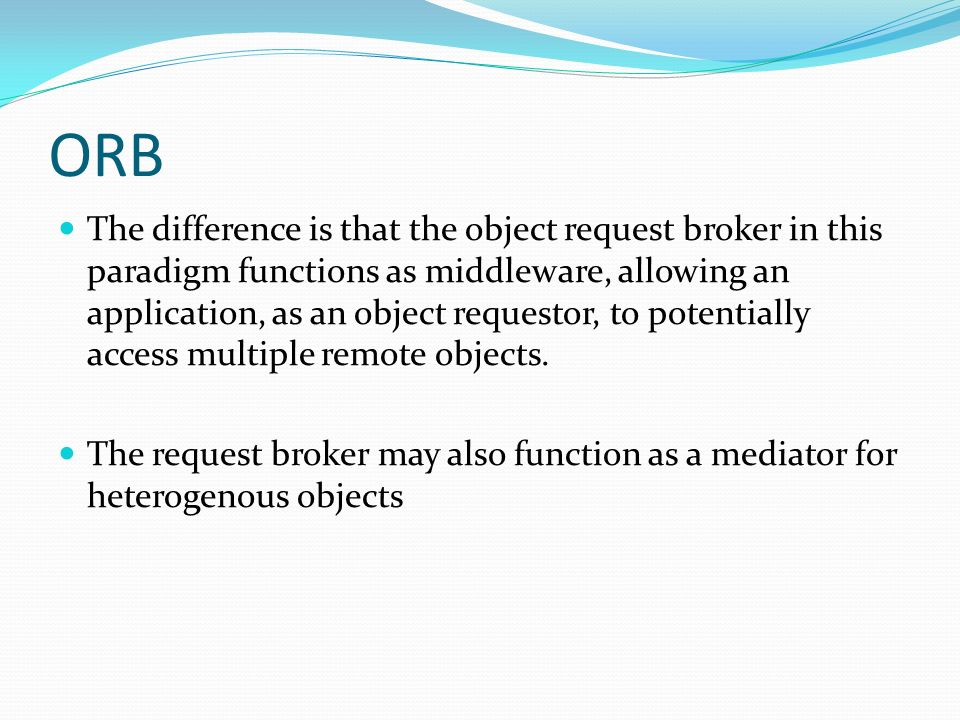 ORB The difference is that the object request broker in this paradigm functions as middleware, allowing an application, as an object requestor, to pot