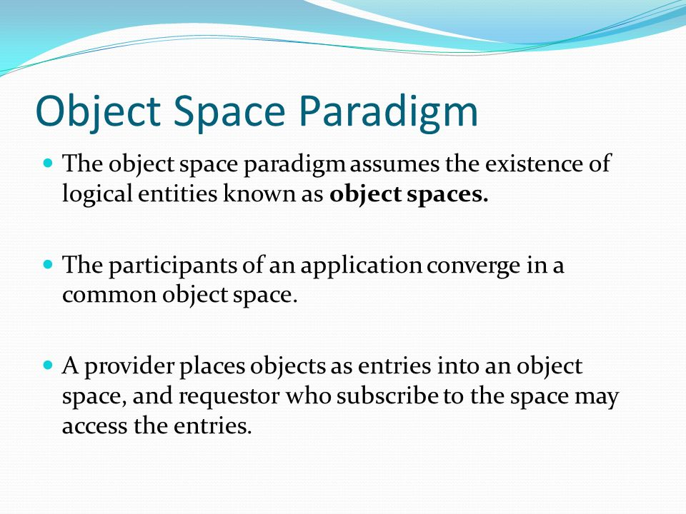 Object Space Paradigm The object space paradigm assumes the existence of logical entities known as object spaces. The participants of an application c