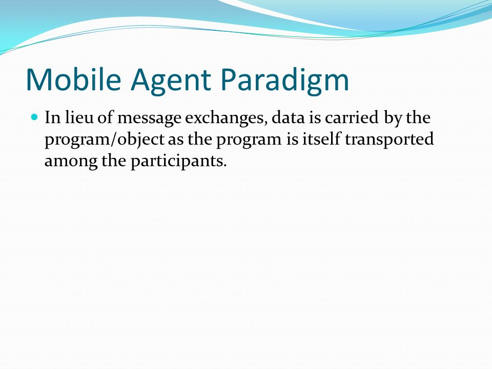 Mobile Agent Paradigm In lieu of message exchanges, data is carried by the program/object as the program is itself transported among the participants.