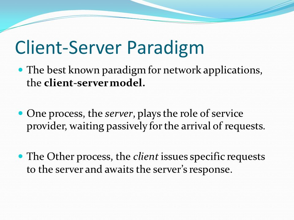 Client-Server Paradigm The best known paradigm for network applications, the client-server model. One process, the server, plays the role of service p