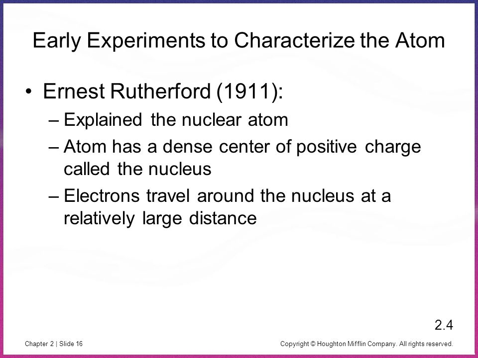 Copyright © Houghton Mifflin Company. All rights reserved. Chapter 2 | Slide 16 Early Experiments to Characterize the Atom Ernest Rutherford (1911): –