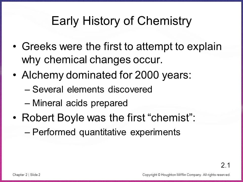 Copyright © Houghton Mifflin Company. All rights reserved. Chapter 2 | Slide 2 Early History of Chemistry Greeks were the first to attempt to explain