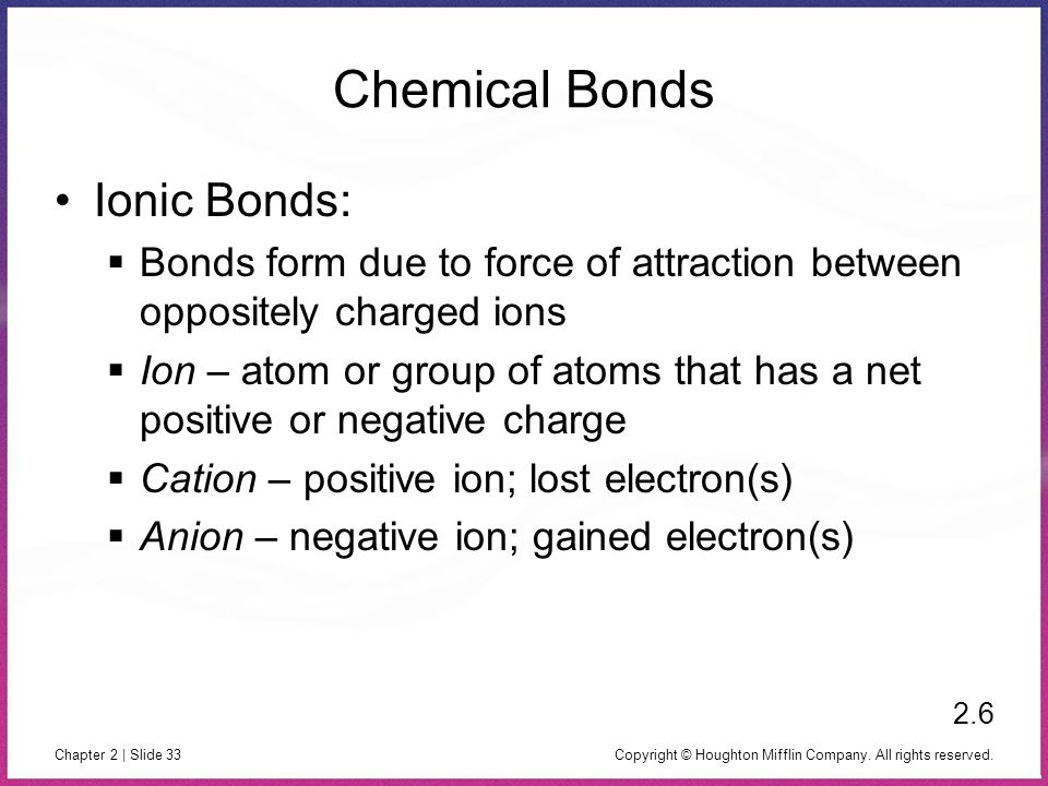 Copyright © Houghton Mifflin Company. All rights reserved. Chapter 2 | Slide 33 Chemical Bonds Ionic Bonds: Bonds form due to force of attraction betw